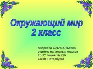Андреева Ольга Юрьевна учитель начальных классов ГБОУ лицея № 226 Санкт-Петер