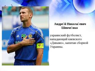 Андре́й Никола́евич Шевче́нко украинский футболист, нападающий киевского «Дин
