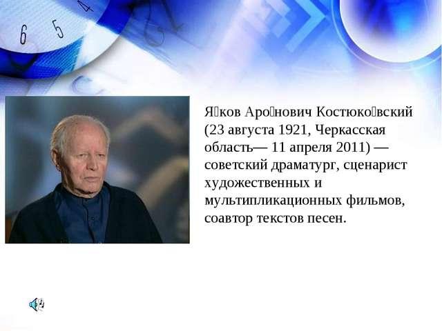 Я́ков Аро́нович Костюко́вский (23 августа 1921, Черкасская область— 11 апреля...
