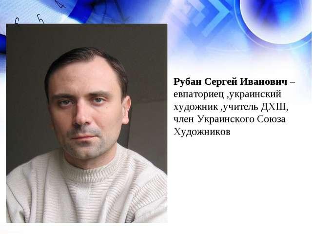Рубан Сергей Иванович – евпаториец ,украинский художник ,учитель ДХШ, член Ук...