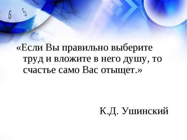 «Если Вы правильно выберите труд и вложите в него душу, то счастье само Вас о...