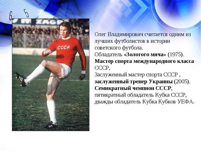 Олег Владимирович считается одним из лучших футболистов в истории советского...