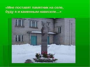 «Мне поставят памятник на селе, буду я и каменным навеселе…»