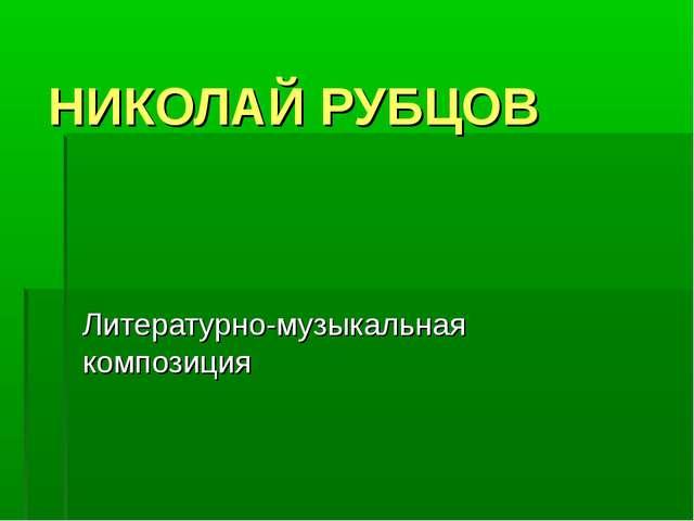 НИКОЛАЙ РУБЦОВ Литературно-музыкальная композиция