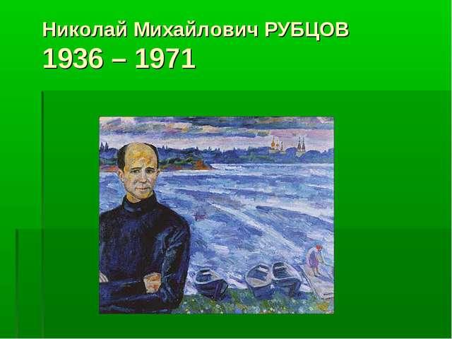 Николай Михайлович РУБЦОВ 1936 – 1971