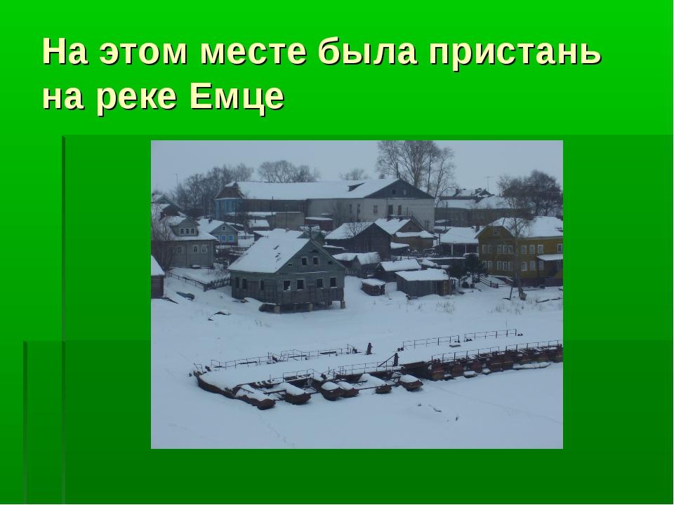 На этом месте была пристань на реке Емце
