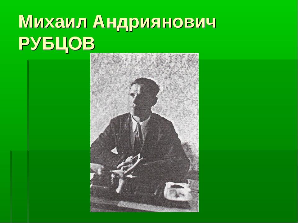 Михаил Андриянович РУБЦОВ