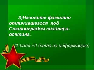 3)Назовите фамилию отличившегося под Сталинградом снайпера-осетина. (1 балл