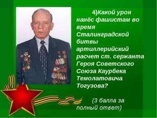 4)Какой урон нанёс фашистам во время Сталинградской битвы артиллерийский рас