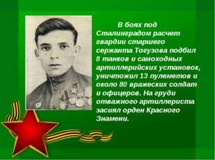 В боях под Сталинградом расчет гвардии старшего сержанта Тогузова подбил 8 т