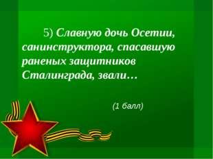 5) Славную дочь Осетии, санинструктора, спасавшую раненых защитников Сталинг