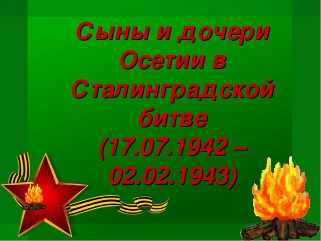 Сыны и дочери Осетии в Сталинградской битве (17.07.1942 – 02.02.1943)