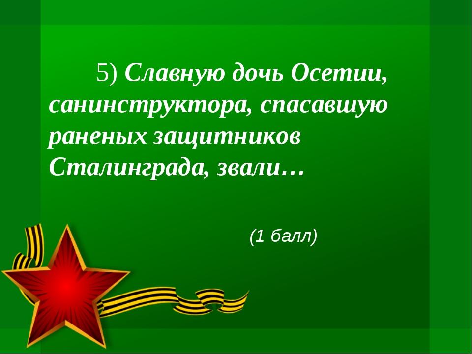 5) Славную дочь Осетии, санинструктора, спасавшую раненых защитников Сталинг...