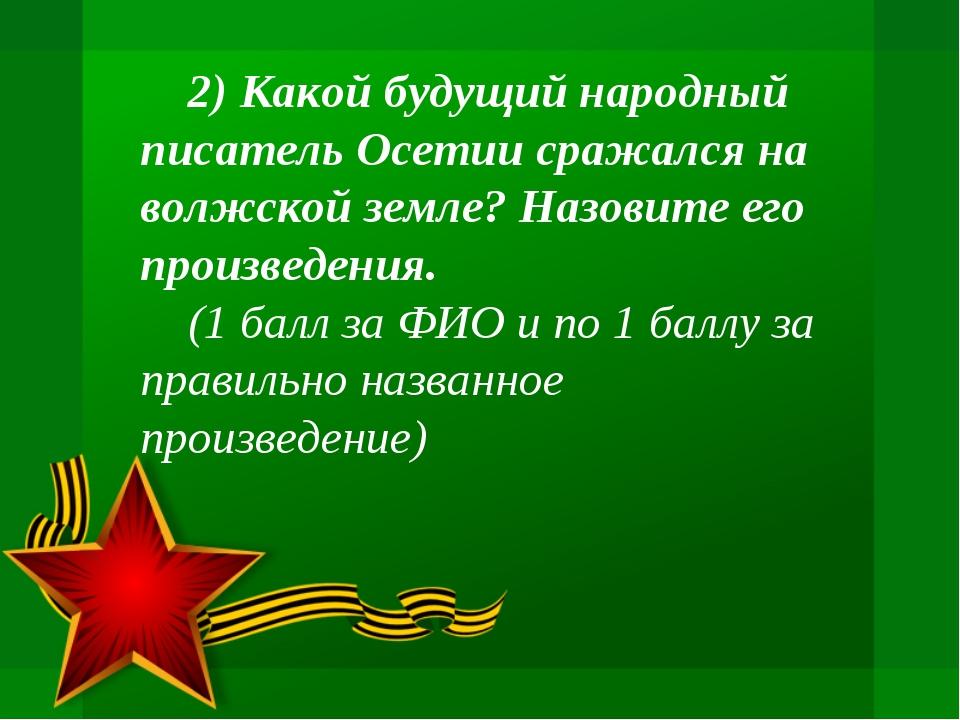 2) Какой будущий народный писатель Осетии сражался на волжской земле? Назови...