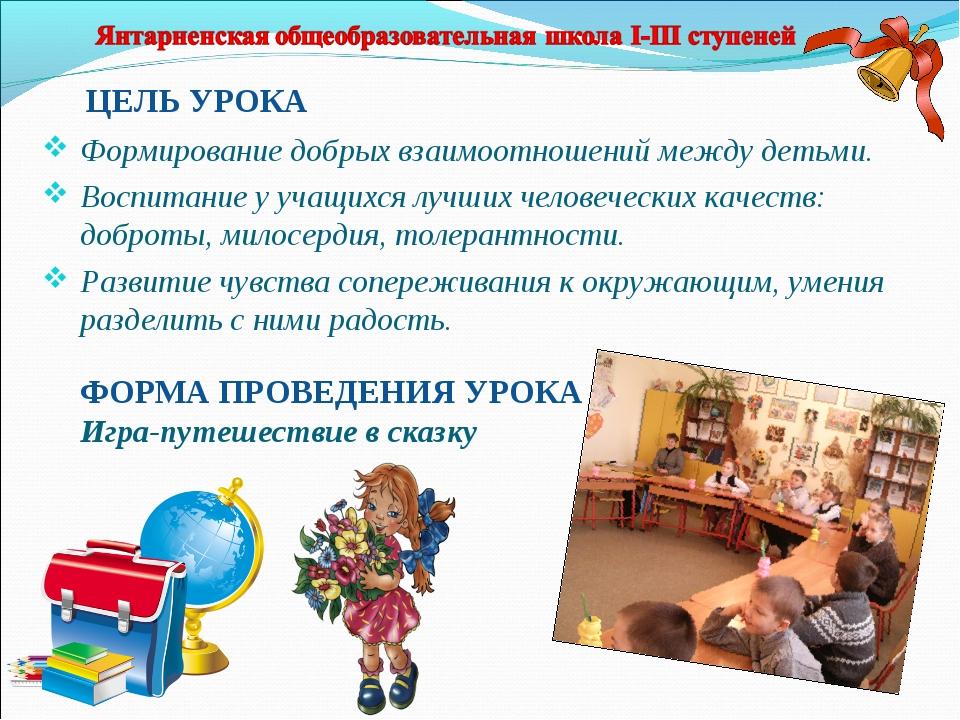 ЦЕЛЬ УРОКА Формирование добрых взаимоотношений между детьми. Воспитание у уча...