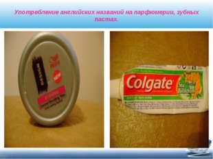 Употребление английских названий на парфюмерии, зубных пастах.
