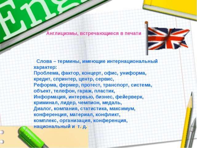 Англицизмы, встречающиеся в печати Слова – термины, имеющие интернациональный...