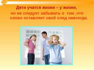 Дети учатся жизни – у жизни, но не следует забывать о том ,что слово оставляе
