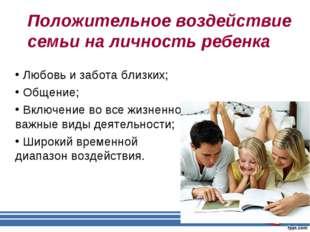 Положительное воздействие семьи на личность ребенка Любовь и забота близких;