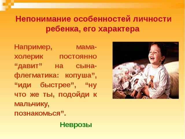 Непонимание особенностей личности ребенка, его характера Например, мама-хол...