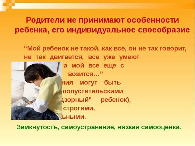 Родители не принимают особенности ребенка, его индивидуальное своеобразие...