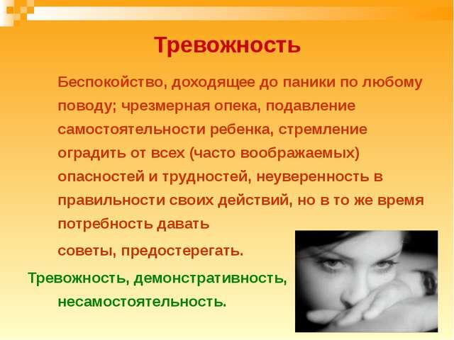 Тревожность Беспокойство, доходящее до паники по любому поводу; чрезмерная о...