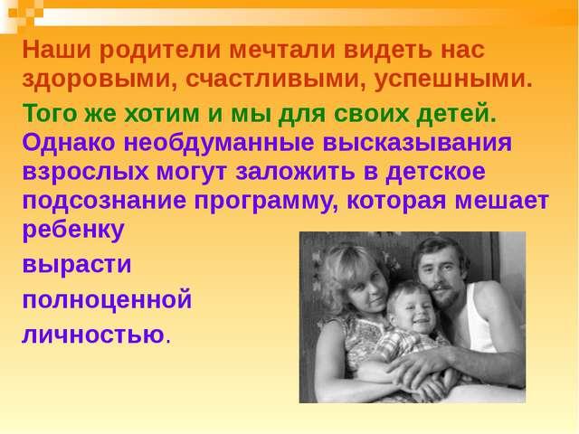 Наши родители мечтали видеть нас здоровыми, счастливыми, успешными. Того же х...