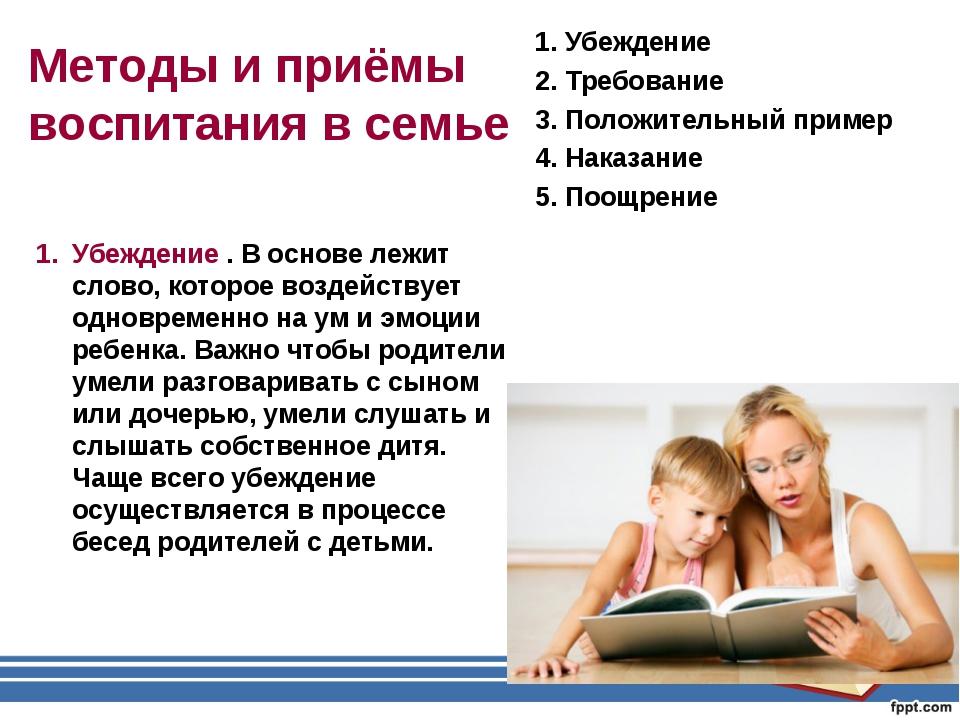Методы и приёмы воспитания в семье 1. Убеждение 2. Требование 3. Положительны...