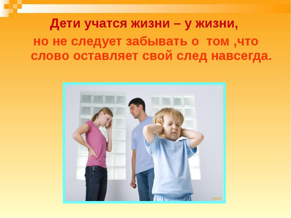 Дети учатся жизни – у жизни, но не следует забывать о том ,что слово оставляе...