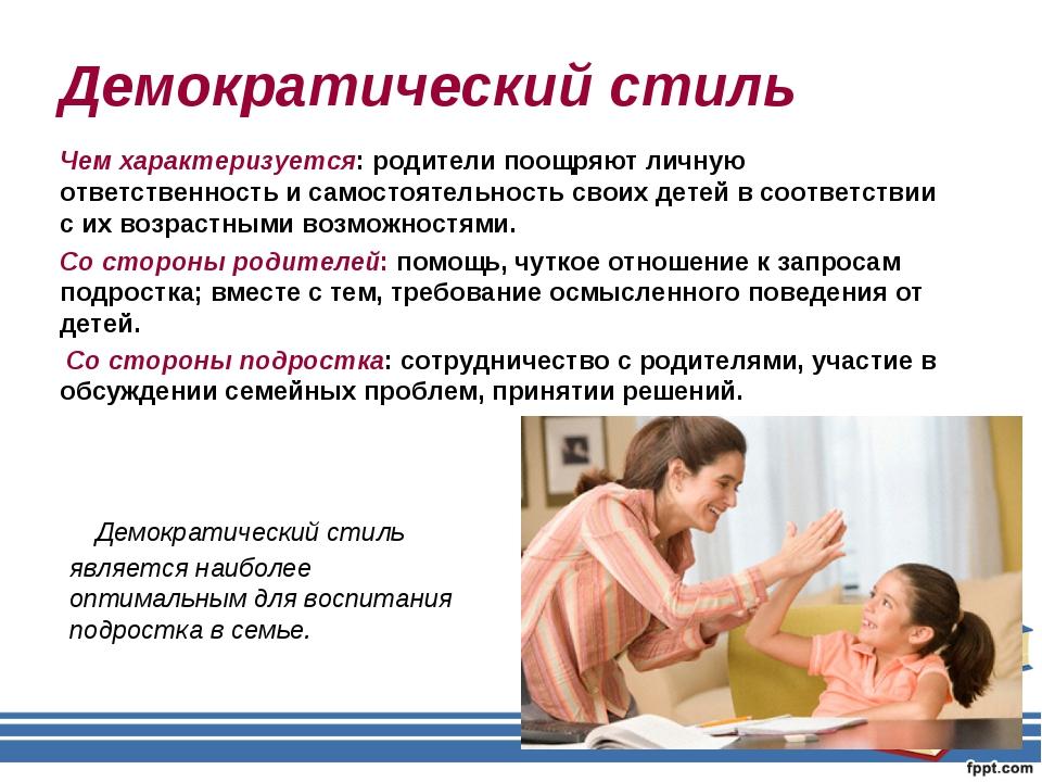 Демократический стиль Чем характеризуется: родители поощряют личную ответстве...