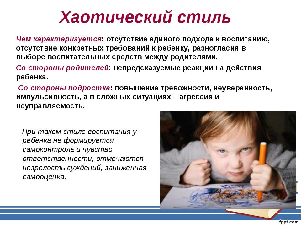 Хаотический стиль При таком стиле воспитания у ребенка не формируется самокон...