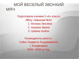 МОЙ ВЕСЕЛЫЙ ЗВОНКИЙ МЯЧ Подготовили ученики 3 «А» класса Мбоу -гимназии №16
