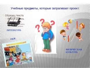Учебные предметы, которые затрагивает проект: ЛИТЕРАТУРА ОБЖ ФИЗИЧЕСКАЯ КУЛЬТ