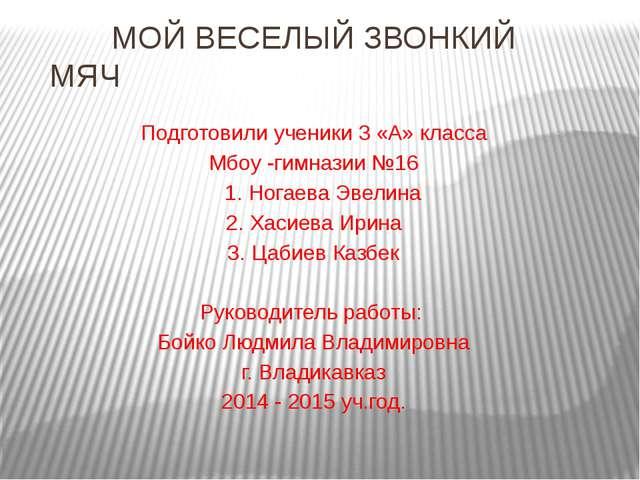 МОЙ ВЕСЕЛЫЙ ЗВОНКИЙ МЯЧ Подготовили ученики 3 «А» класса Мбоу -гимназии №16...