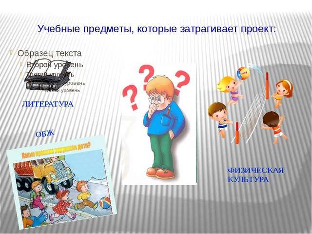 Учебные предметы, которые затрагивает проект: ЛИТЕРАТУРА ОБЖ ФИЗИЧЕСКАЯ КУЛЬТ...