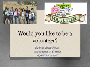 Would you like to be a volunteer? By Irina Berdnikova, The teacher of English