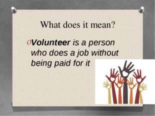 What does it mean? Volunteer is a person who does a job without being paid fo