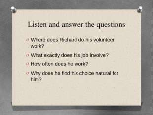 Listen and answer the questions Where does Richard do his volunteer work? Wha