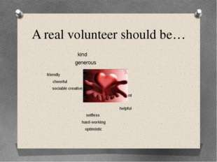 A real volunteer should be… kind generous friendly cheerful sociable