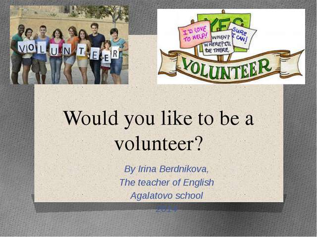 Would you like to be a volunteer? By Irina Berdnikova, The teacher of English...