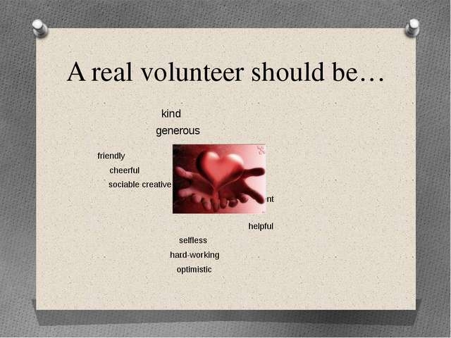 A real volunteer should be… kind generous friendly cheerful sociable...