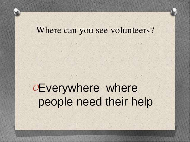 Where can you see volunteers? Everywhere where people need their help