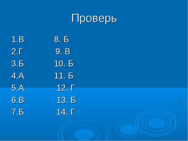 Проверь 1.В 8. Б 2.Г 9. В 3.Б 10. Б 4.А 11. Б 5.А 12. Г 6.В 13. Б 7.Б 14. Г