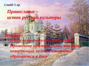 Слайд 3 гр. Православие – исток русской культуры Вопросы: В чем истоки русско