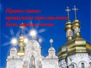 Православие: правильное прославление Бога, верное учение