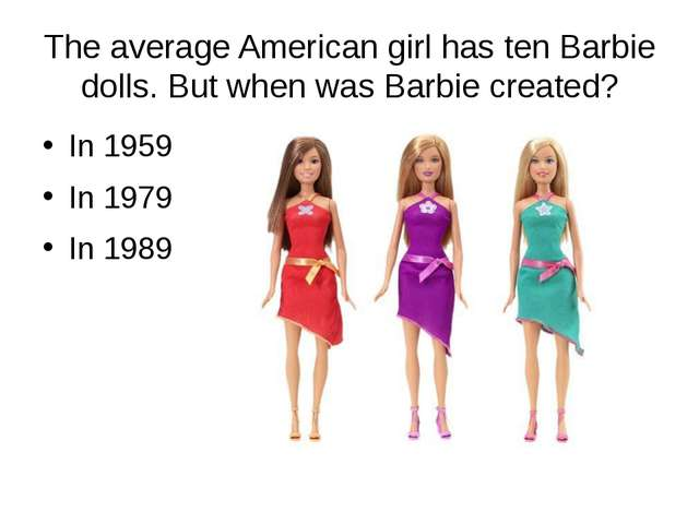 The average American girl has ten Barbie dolls. But when was Barbie created?...