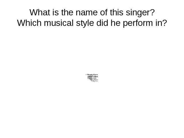 What is the name of this singer? Which musical style did he perform in?