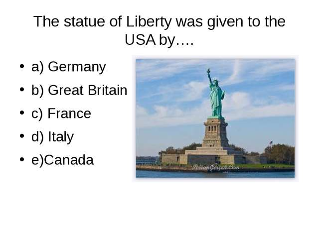 The statue of Liberty was given to the USA by…. a) Germany b) Great Britain c...