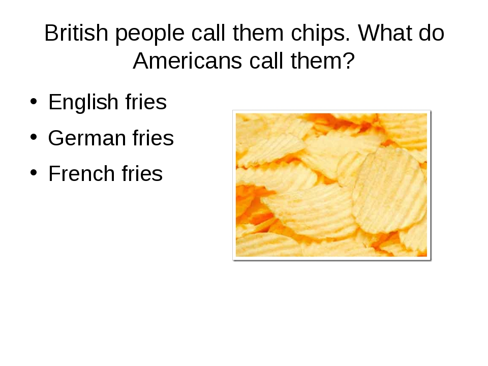 British people call them chips. What do Americans call them? English fries Ge...