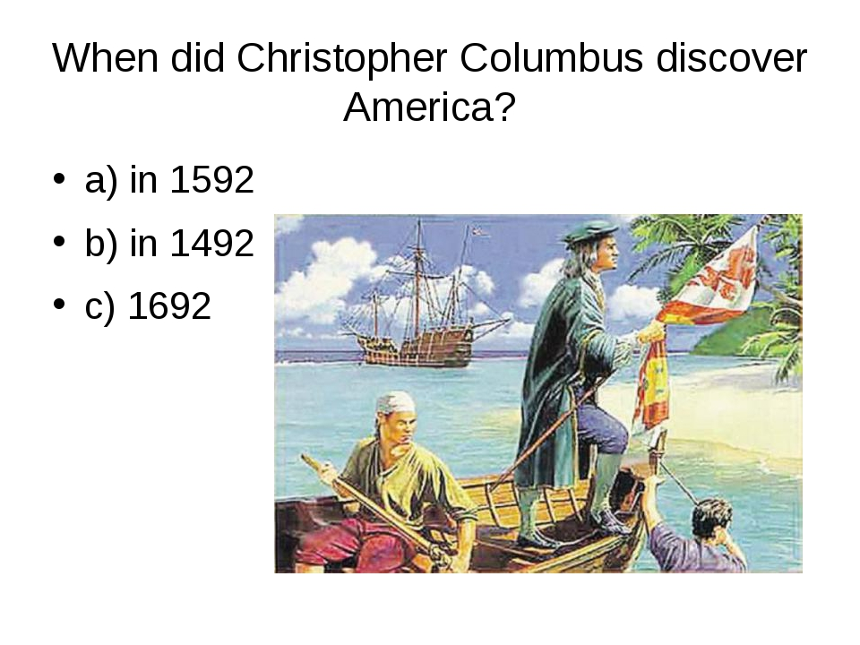 When did Christopher Columbus discover America? a) in 1592 b) in 1492 c) 1692